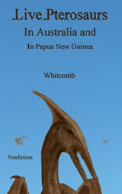 "nonfiction cryptozoology book ""Live Pterosaurs in Australia and in Papua New Guinea"" by Mormon author Jonathan Whitcomb"